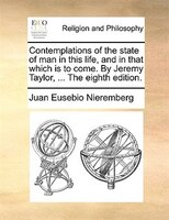 Contemplations Of The State Of Man In This Life, And In That Which Is To Come. By Jeremy Taylor, ... The Eighth Edition. - Juan Eusebio Nieremberg