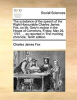 The Substance Of The Speech Of The Right Honourable Charles James Fox, On Mr. Grey's Motion In The House Of Commons, - Charles James Fox