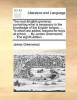 The Royal English Grammar, Containing What Is Necessary To The Knowledge Of The English Tongue, ... To Which Are Added, Lessons Fo - James Greenwood