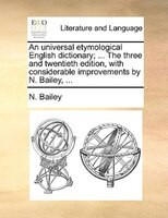 An Universal Etymological English Dictionary; ... The Three And Twentieth Edition, With Considerable Improvements By N. Bailey, ..