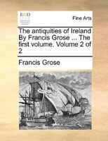 The Antiquities Of Ireland By Francis Grose ... The First Volume.  Volume 2 Of 2 - Francis Grose