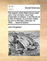 The Speech Of The Right Honourable John, Earl Of Clare, Lord High Chancellor Of Ireland, In The House Of Lords Of Ireland, On A Mo - John Fitzgibbon