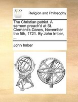 The Christian Patriot. A Sermon Preach'd At St. Clement's-danes, November The 5th, 1721. By John Imber, ... - John Imber