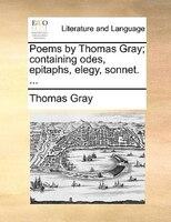 Poems By Thomas Gray; Containing Odes, Epitaphs, Elegy, Sonnet. ... - Thomas Gray