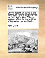 Critical Essays On Some Of The Poems, Of Several English Poets: By John Scott, Esq. With An Account Of The Life And Writings Of Th - John Scott