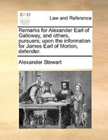 Remarks For Alexander Earl Of Galloway, And Others, Pursuers; Upon The Information For James Earl Of Morton, Defender. - Alexander Stewart
