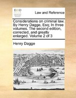 Considerations On Criminal Law. By Henry Dagge, Esq; In Three Volumes. The Second Edition, Corrected, And Greatly Enlarged. Volume - Henry Dagge