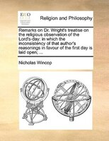 Remarks On Dr. Wright's Treatise On The Religious Observation Of The Lord's-day: In Which The Inconsistency Of - Nicholas Wincop