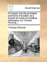 An Inquiry Into The Principles And Limits Of Taxation As A Branch Of Moral And Political Philosophy; By Thomas Percival,... - Thomas Percival