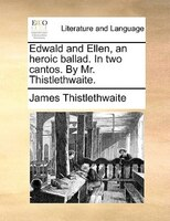 Edwald And Ellen, An Heroic Ballad. In Two Cantos. By Mr. Thistlethwaite. - James Thistlethwaite