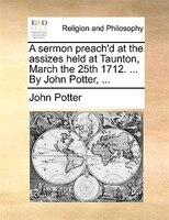 A Sermon Preach'd At The Assizes Held At Taunton, March The 25th 1712. ... By John Potter, ...