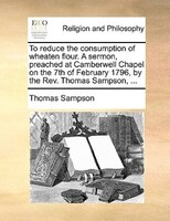 To Reduce The Consumption Of Wheaten Flour. A Sermon, Preached At Camberwell Chapel On The 7th Of February 1796, By The Rev. Thoma - Thomas Sampson