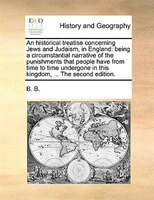 An Historical Treatise Concerning Jews And Judaism, In England: Being A Circumstantial Narrative Of The Punishments That People Ha - B. B.