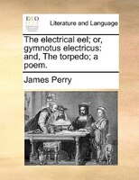 The Electrical Eel; Or, Gymnotus Electricus: And, The Torpedo; A Poem. - James Perry