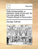 Polly Honeycombe, A Dramatic Novel Of One Act. As It Is Now Acted At The Theatre-royal In Drury-lane. - George Colman