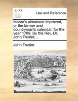 Moore's Almanack Improved, Or The Farmer And Countryman's Calendar, For The Year 1789. By The Rev. Dr. John - John Trusler