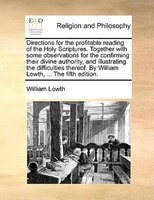 Directions For The Profitable Reading Of The Holy Scriptures. Together With Some Observations For The Confirming Their Divine Auth - William Lowth