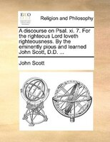 A Discourse On Psal. Xi. 7. For The Righteous Lord Loveth Righteousness. By The Eminently Pious And Learned John Scott, D.d. ... - John Scott