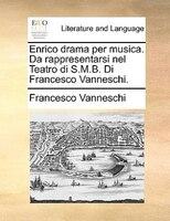 Enrico Drama Per Musica. Da Rappresentarsi Nel Teatro Di S.m.b. Di Francesco Vanneschi. - Francesco Vanneschi