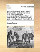 An Oration Delivered At The London Tavern, On The Fourth Of November, 1788, On Occasion Of The Commemoration Of The Revolution, An - Joseph Towers