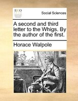 A Second And Third Letter To The Whigs. By The Author Of The First. - Horace Walpole