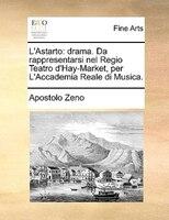 L'astarto: Drama. Da Rappresentarsi Nel Regio Teatro D'hay-market, Per L'accademia Reale Di Musica. - Apostolo Zeno