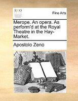 Merope. An Opera. As Perform'd At The Royal Theatre In The Hay-market. - Apostolo Zeno