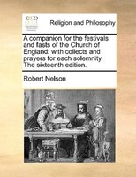 A Companion For The Festivals And Fasts Of The Church Of England: With Collects And Prayers For Each Solemnity. The Sixteenth Edit - Robert Nelson