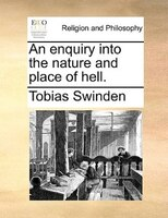 An Enquiry Into The Nature And Place Of Hell. - Tobias Swinden