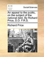 An Appeal To The Public, On The Subject Of The National Debt. By Richard Price, D.d. F.r.s. - Richard Price