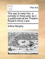 The Way To Keep Him, A Comedy In Three Acts: As It Is Performed At The Theatre-royal In Drury Lane. - Arthur Murphy
