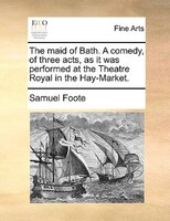 The Maid Of Bath. A Comedy, Of Three Acts, As It Was Perform