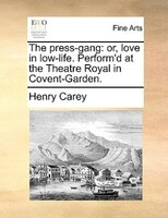 The Press-gang: Or, Love In Low-life. Perform'd At The Theatre Royal In Covent-garden. - Henry Carey