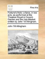 Fortune's Frolic: A Farce, In Two Acts; As Performed At The Theatres Royal In Covent-garden And The Hay-market: Writt - John Till Allingham