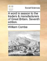 A Word In Season To The Traders & Manufacturers Of Great Britain. Seventh Edition. - William Combe