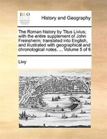 The Roman History By Titus Livius; With The Entire Supplement Of John Freinsheim; Translated Into English, And Illustrated With Ge - Livy