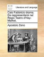 Caio Fabbricio Drama. Da Rappresentarsi Nel Regio Teatro D'hay-market. - Apostolo Zeno