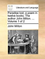 Paradise Lost, A Poem In Twelve Books. The Author John Milton. ...  Volume 1 Of 2 - John Milton