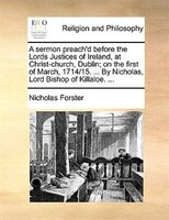A Sermon Preach'd Before The Lords Justices Of Ireland, At Christ-church, Dublin; On The First Of March, 1714/15. ... By - Nicholas Forster