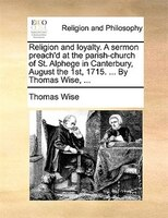 Religion And Loyalty. A Sermon Preach'd At The Parish-church Of St. Alphege In Canterbury, August The 1st, 1715. ... By - Thomas Wise
