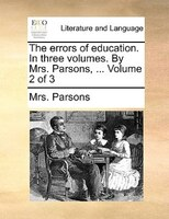 The Errors Of Education. In Three Volumes. By Mrs. Parsons, ...  Volume 2 Of 3 - Mrs. Parsons