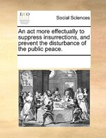An Act More Effectually To Suppress Insurrections, And Prevent The Disturbance Of The Public Peace.
