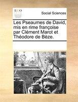 Les Pseaumes De David, Mis En Rime Françoise Par Clément Marot Et Théodore De Bèze. - See Notes Multiple Contributors