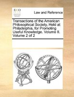 Transactions Of The American Philosophical Society, Held At Philadelphia, For Promoting Useful Knowledge. Volume Ii.  Volume 2 Of