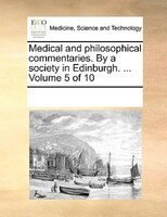 Medical And Philosophical Commentaries. By A Society In Edinburgh. ...  Volume 5 Of 10