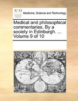 Medical And Philosophical Commentaries. By A Society In Edinburgh. ...  Volume 9 Of 10