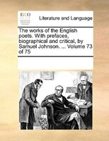 The Works Of The English Poets. With Prefaces, Biographical And Critical, By Samuel Johnson. ...  Volume 73 Of 75
