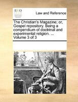 The Christian's Magazine; Or, Gospel Repository. Being A Compendium Of Doctrinal And Experimental Religion. ...  Volume 3