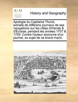 Apologie Du Capitaine Thurot, Extraite De Différens Journaux De Ses Navigations Sur Les Côtes D'irlande & - See Notes Multiple Contributors