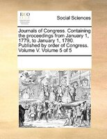 Journals Of Congress. Containing The Proceedings From January 1, 1779, To January 1, 1780. Published By Order Of Congress. Volume